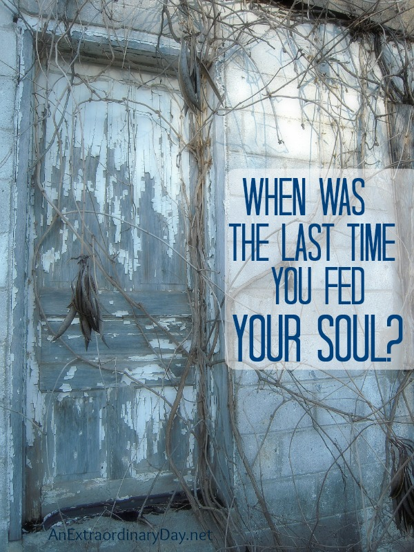 When was the last time your fed your soul?