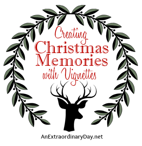 Creating Christmas Memories with Vignettes is a Top 10 Posts for 2014 at AnExtraordinaryDay.net
