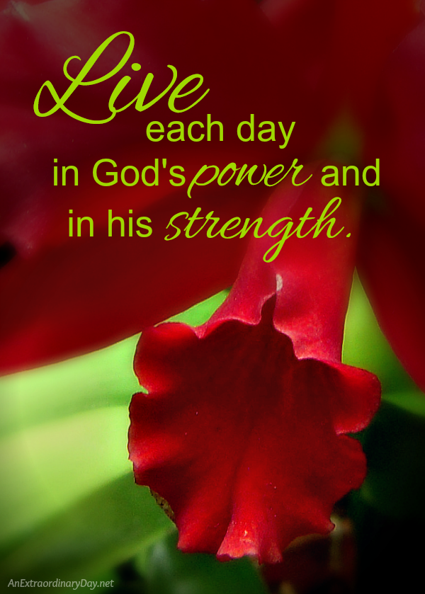 Live each day in God's power and in his strength.
