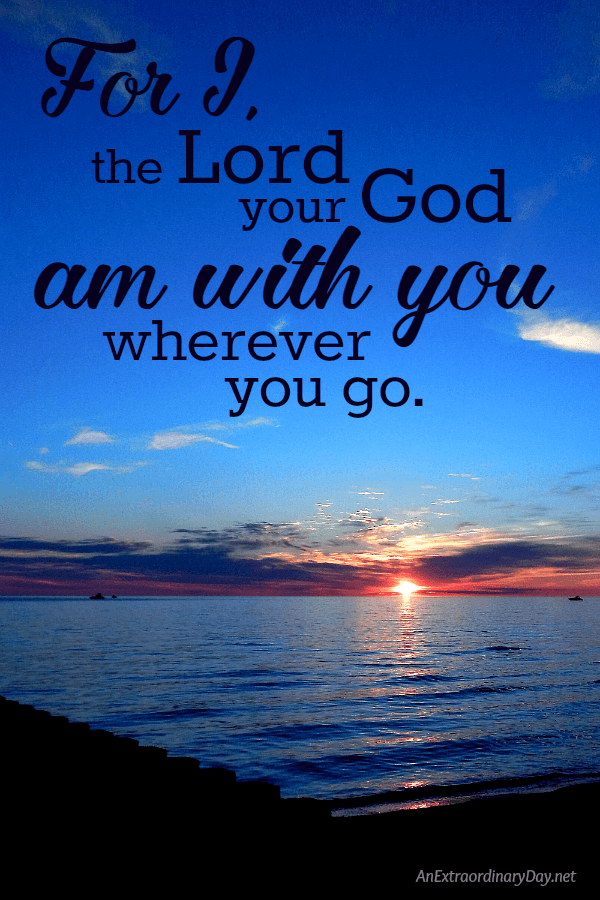 """For I, the Lord your God, am with you wherever you go. "" Scripture Image from Joshua 1:9 - Inspiration and Devotional Meditation from AnExtraordinaryDay.net"