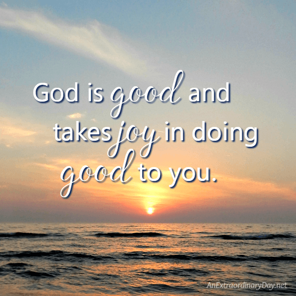 God is good and takes joy in doing good to you. - AnExtraordinaryDay.net